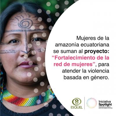 MUJERES DE LA AMAZONÍA ECUATORIANA SE SUMAN AL PROYECTO FORTALECIMIENTO DE LA RED DE MUJERES, PARA ATENDER LA VIOLENCIA BASADA EN GÉNERO